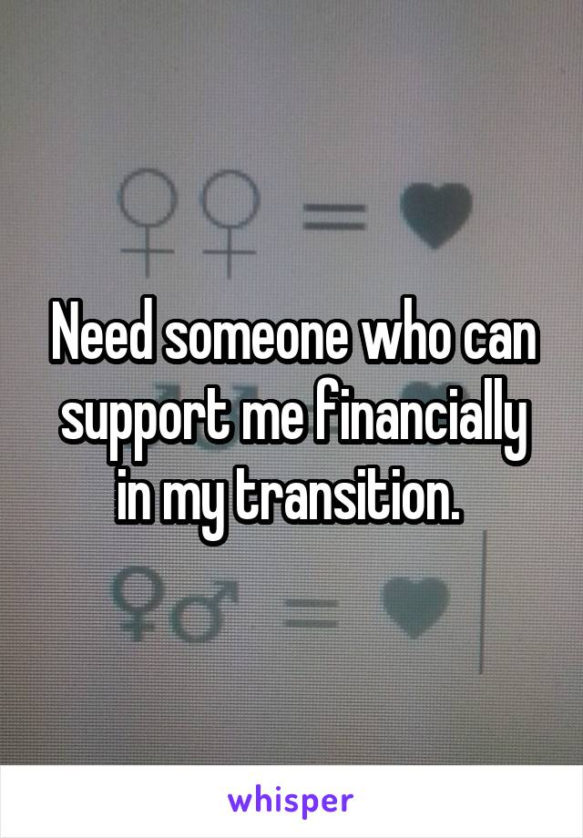 Need someone who can support me financially in my transition.