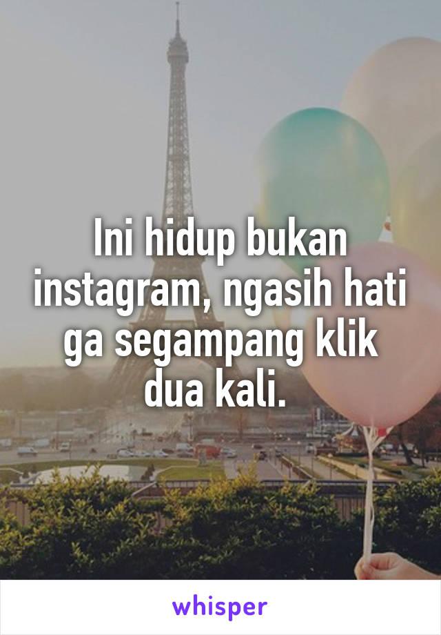 Ini hidup bukan instagram, ngasih hati ga segampang klik dua kali.