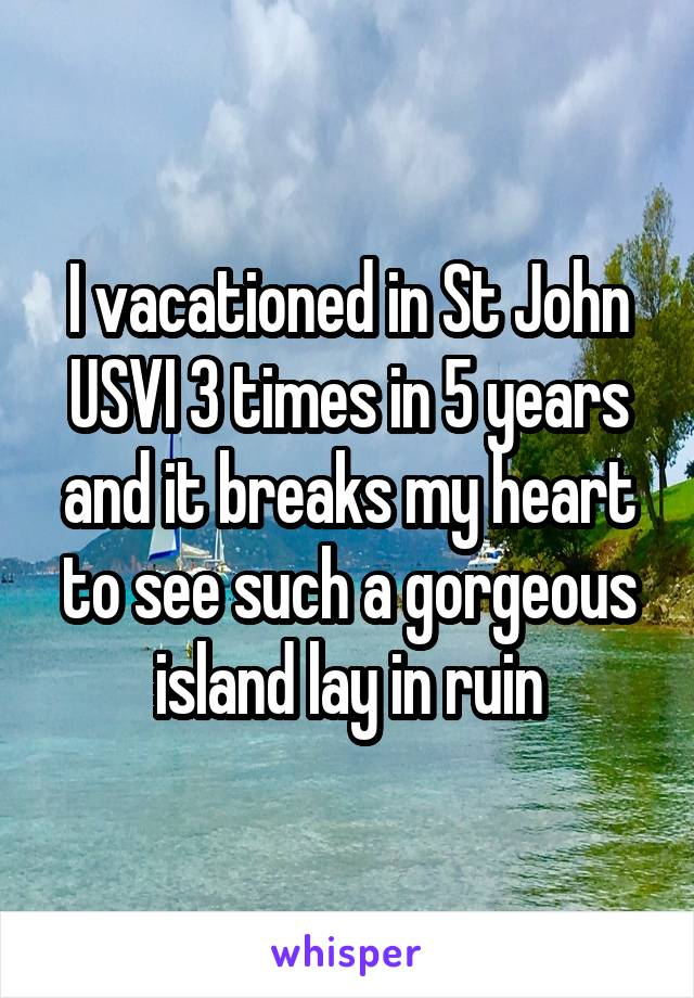 I vacationed in St John USVI 3 times in 5 years and it breaks my heart to see such a gorgeous island lay in ruin