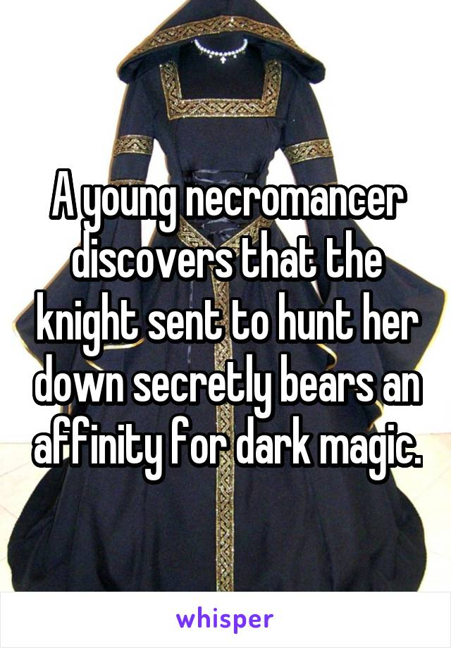 A young necromancer discovers that the knight sent to hunt her down secretly bears an affinity for dark magic.