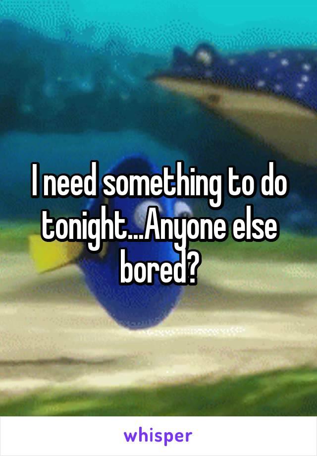 I need something to do tonight...Anyone else bored?