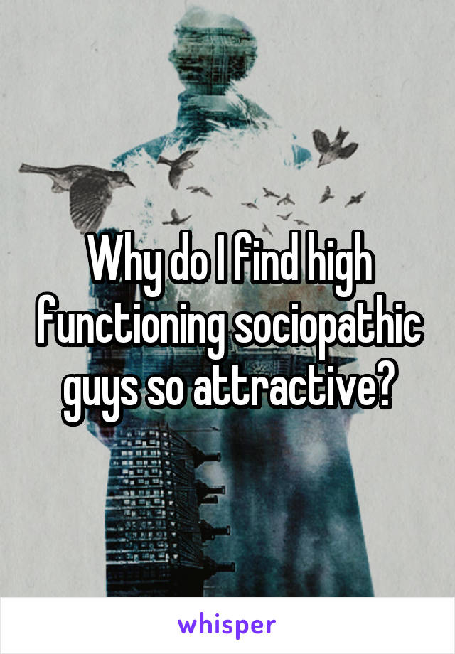 Why do I find high functioning sociopathic guys so attractive?