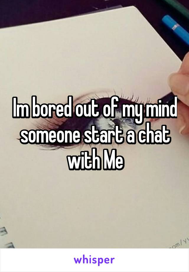 Im bored out of my mind someone start a chat with Me