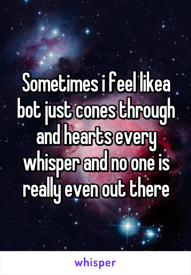 Sometimes i feel likea bot just cones through and hearts every whisper and no one is really even out there