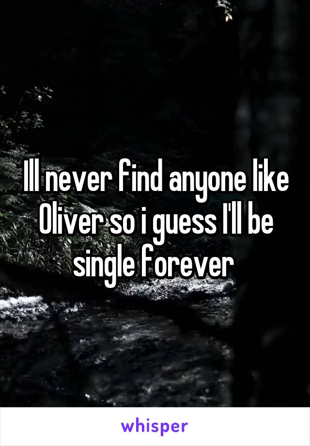 Ill never find anyone like Oliver so i guess I'll be single forever