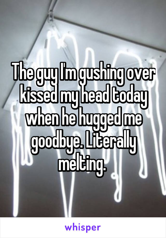 The guy I'm gushing over kissed my head today when he hugged me goodbye. Literally melting.