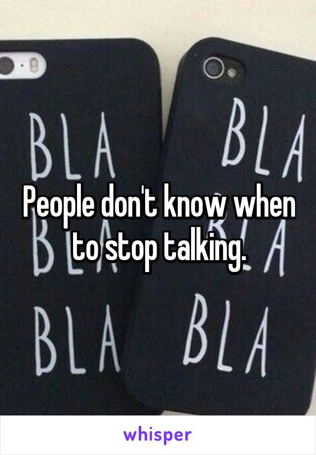 People don't know when to stop talking.