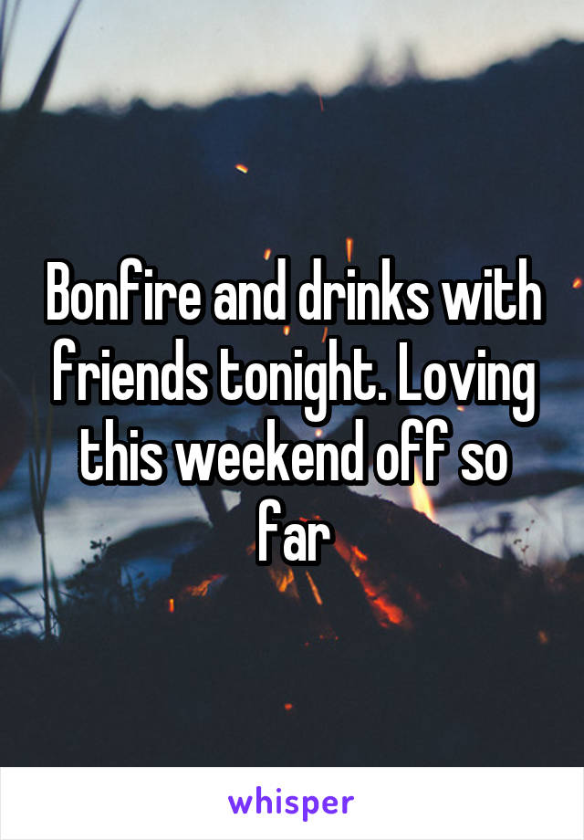 Bonfire and drinks with friends tonight. Loving this weekend off so far