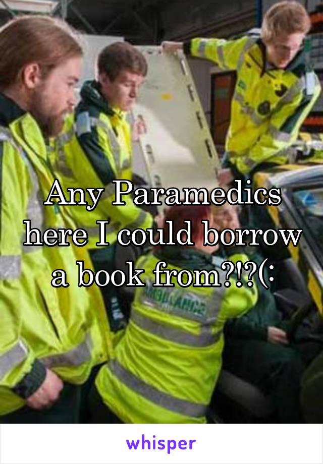 Any Paramedics here I could borrow a book from?!?(: