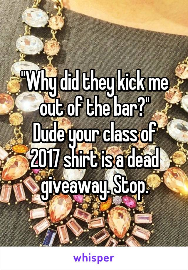 """""""Why did they kick me out of the bar?"""" Dude your class of 2017 shirt is a dead giveaway. Stop."""