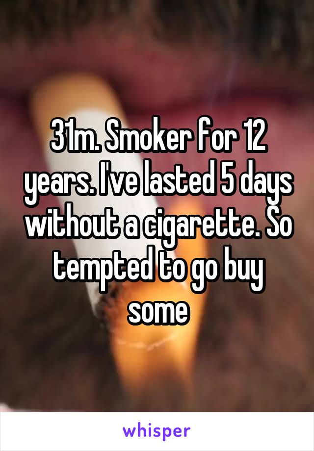 31m. Smoker for 12 years. I've lasted 5 days without a cigarette. So tempted to go buy some