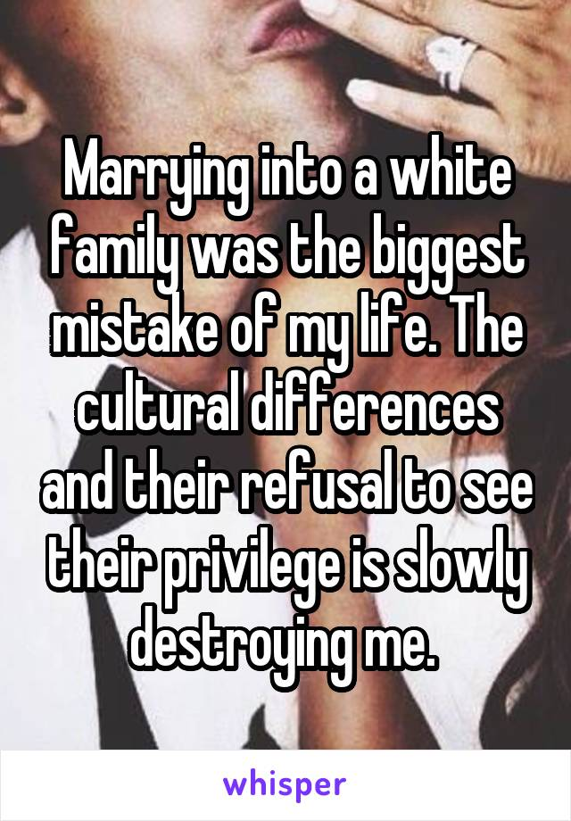 Marrying into a white family was the biggest mistake of my life. The cultural differences and their refusal to see their privilege is slowly destroying me.