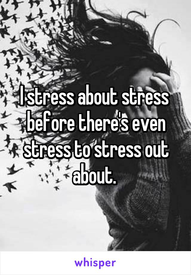 I stress about stress  before there's even stress to stress out about.