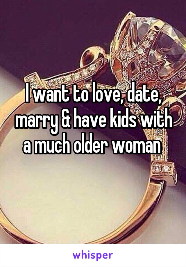 I want to love, date, marry & have kids with a much older woman