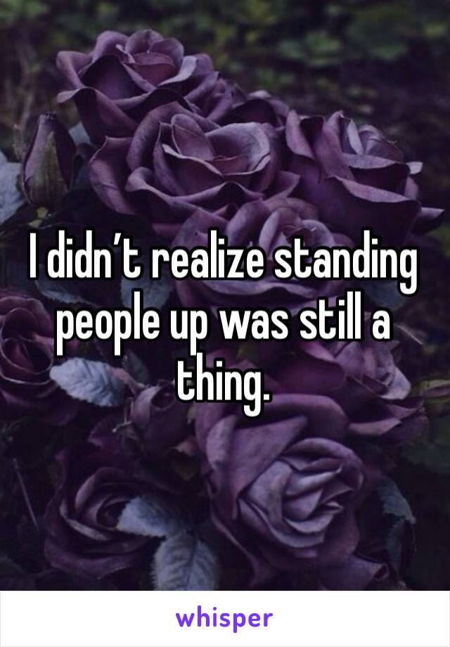 I didn't realize standing people up was still a thing.