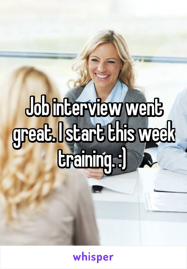 Job interview went great. I start this week training. :)