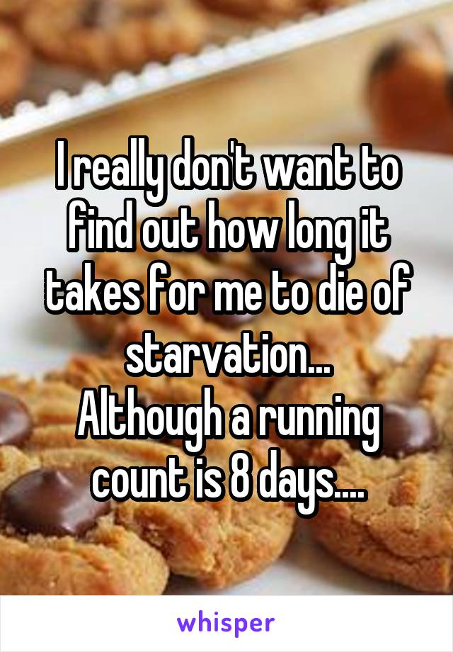 I really don't want to find out how long it takes for me to die of starvation... Although a running count is 8 days....