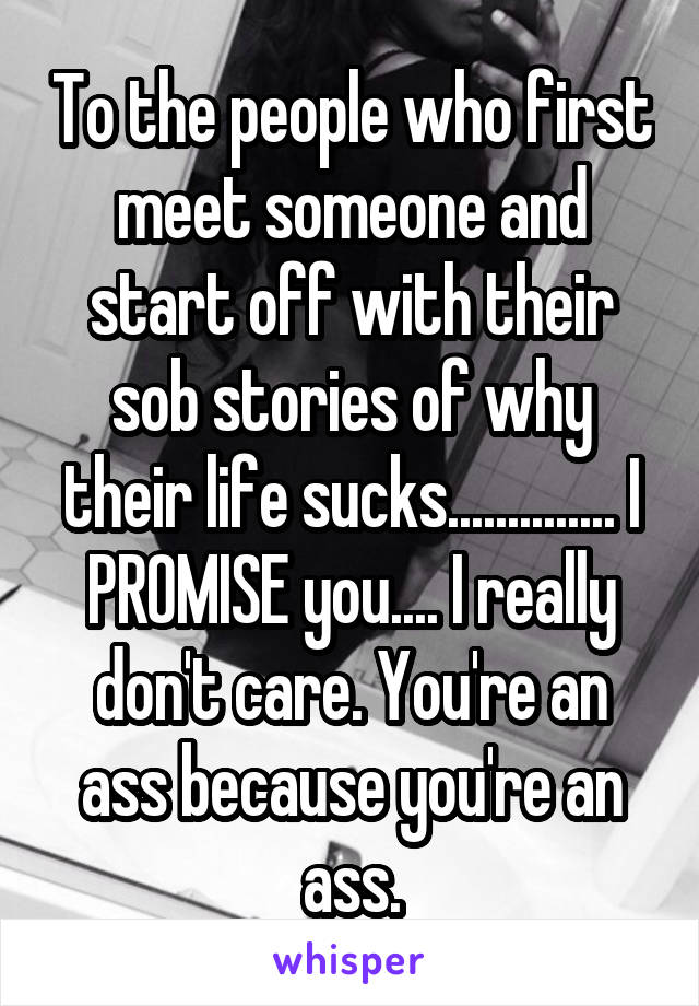 To the people who first meet someone and start off with their sob stories of why their life sucks.............. I PROMISE you.... I really don't care. You're an ass because you're an ass.
