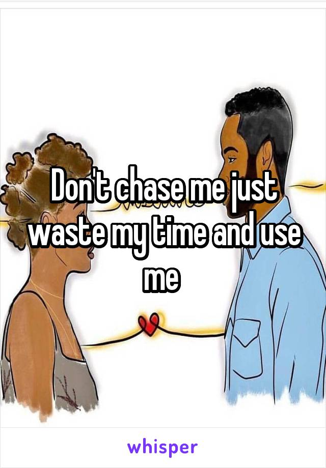 Don't chase me just waste my time and use me