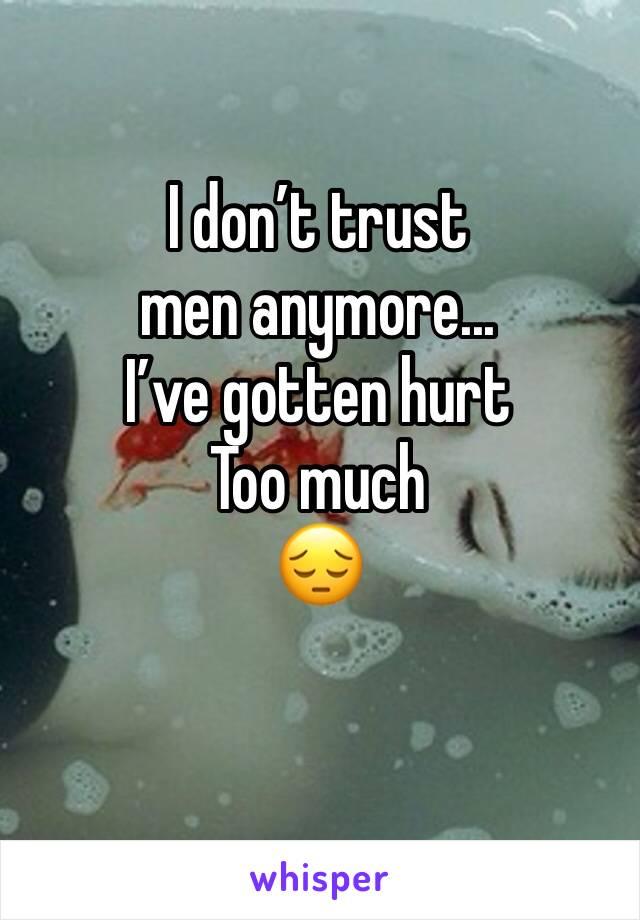 I don't trust men anymore... I've gotten hurt Too much 😔