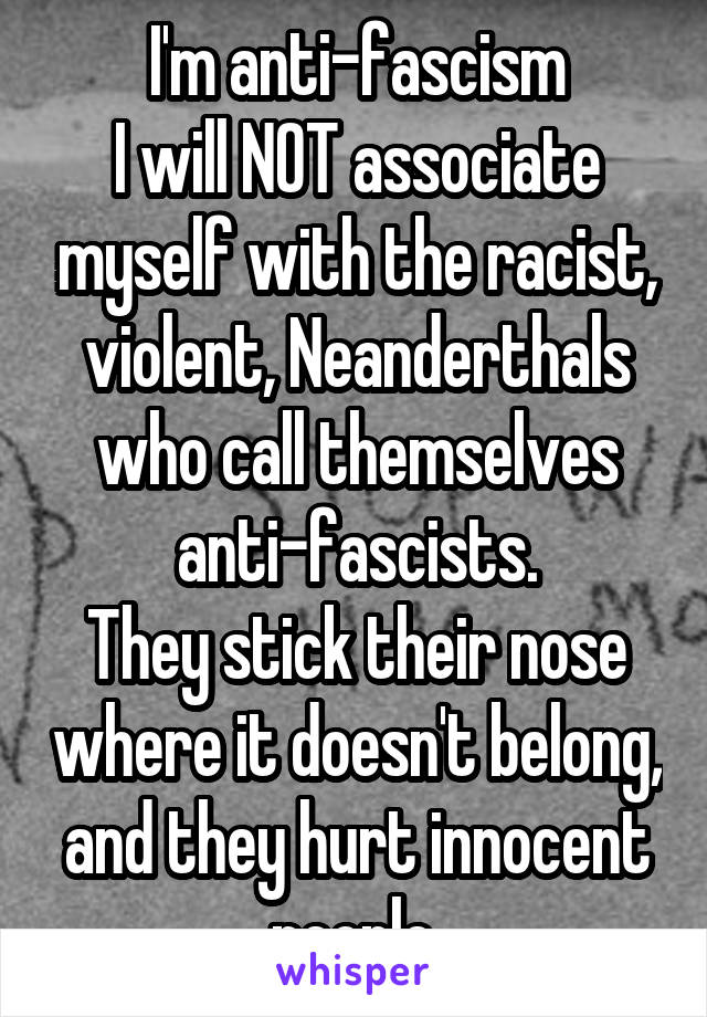 I'm anti-fascism I will NOT associate myself with the racist, violent, Neanderthals who call themselves anti-fascists. They stick their nose where it doesn't belong, and they hurt innocent people.