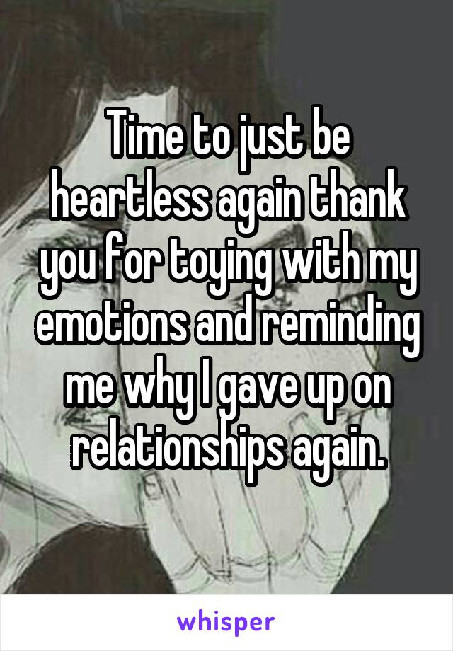 Time to just be heartless again thank you for toying with my emotions and reminding me why I gave up on relationships again.