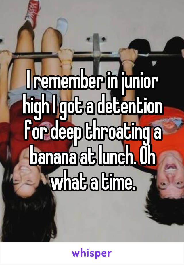 I remember in junior high I got a detention for deep throating a banana at lunch. Oh what a time.