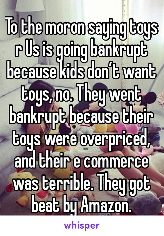 To the moron saying toys r Us is going bankrupt because kids don't want toys, no. They went bankrupt because their toys were overpriced, and their e commerce was terrible. They got beat by Amazon.
