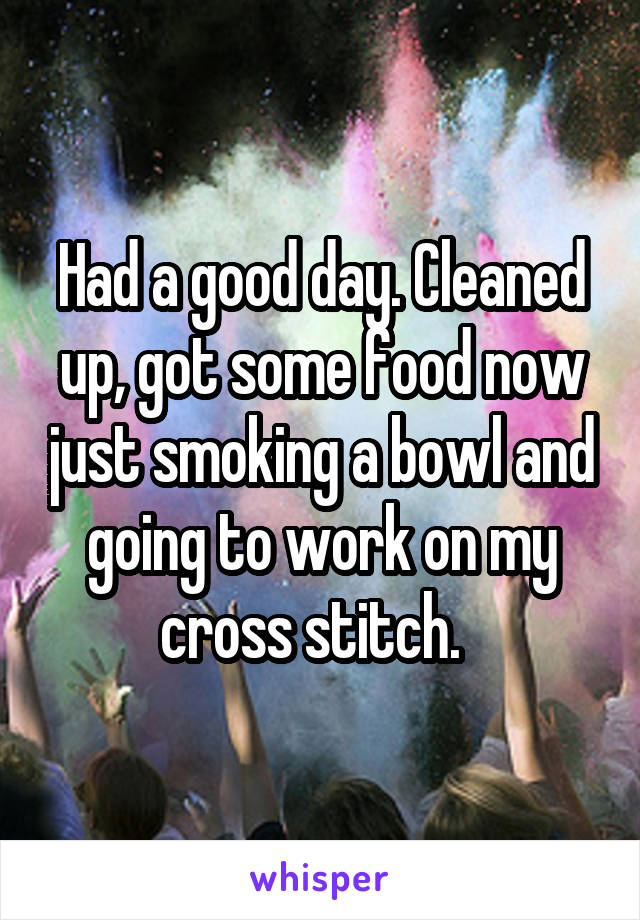 Had a good day. Cleaned up, got some food now just smoking a bowl and going to work on my cross stitch.
