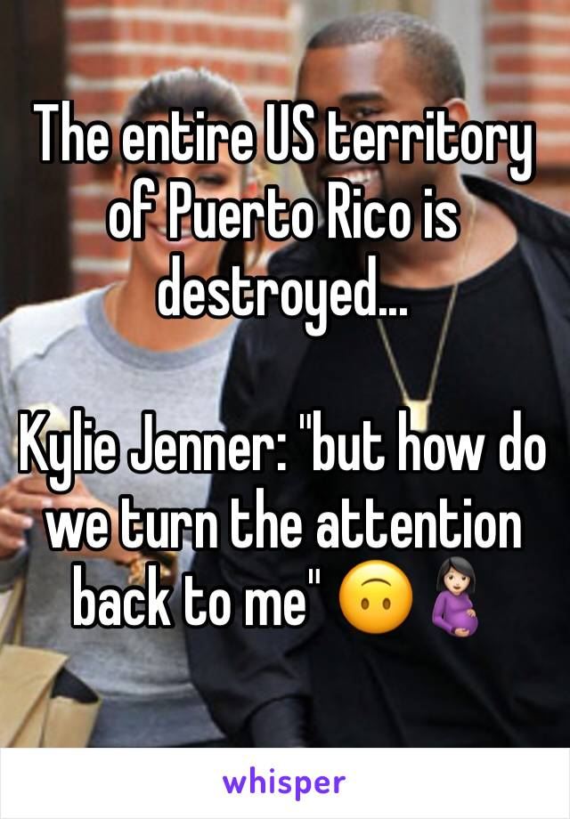 """The entire US territory of Puerto Rico is destroyed...  Kylie Jenner: """"but how do we turn the attention back to me"""" 🙃🤰🏻"""