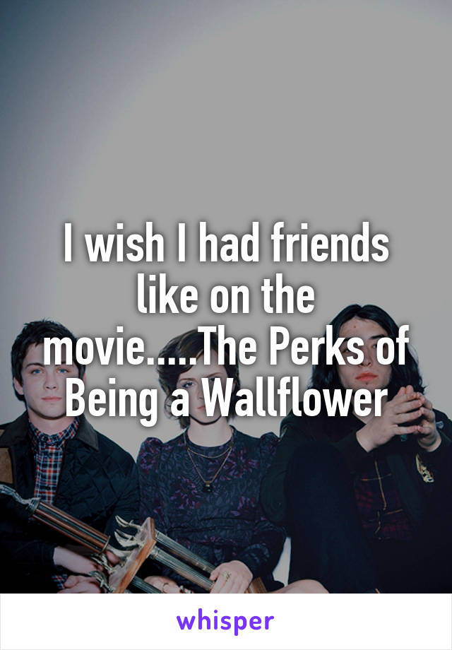 I wish I had friends like on the movie.....The Perks of Being a Wallflower
