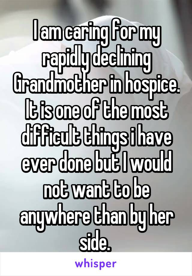 I am caring for my rapidly declining Grandmother in hospice. It is one of the most difficult things i have ever done but I would not want to be anywhere than by her side.