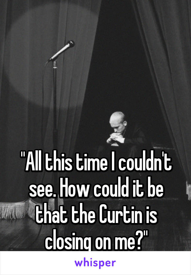 """All this time I couldn't see. How could it be that the Curtin is closing on me?"""