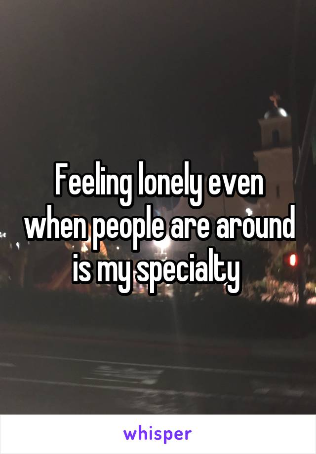 Feeling lonely even when people are around is my specialty