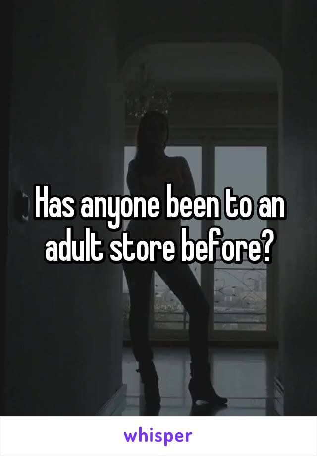 Has anyone been to an adult store before?