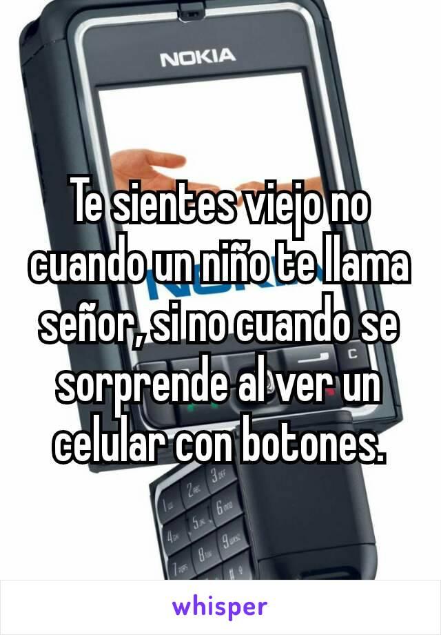 Te sientes viejo no cuando un niño te llama señor, si no cuando se sorprende al ver un celular con botones.
