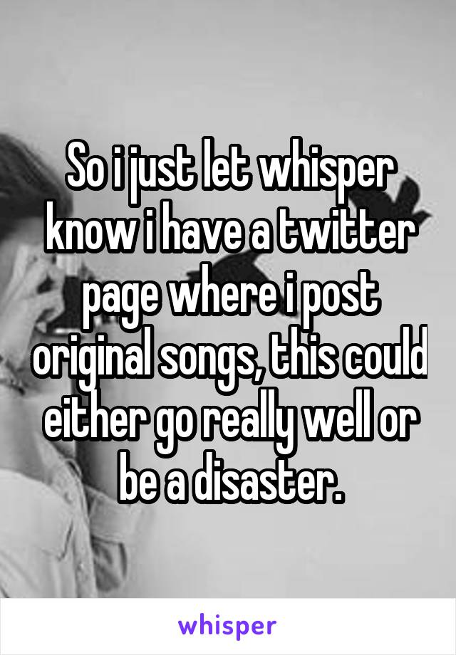 So i just let whisper know i have a twitter page where i post original songs, this could either go really well or be a disaster.