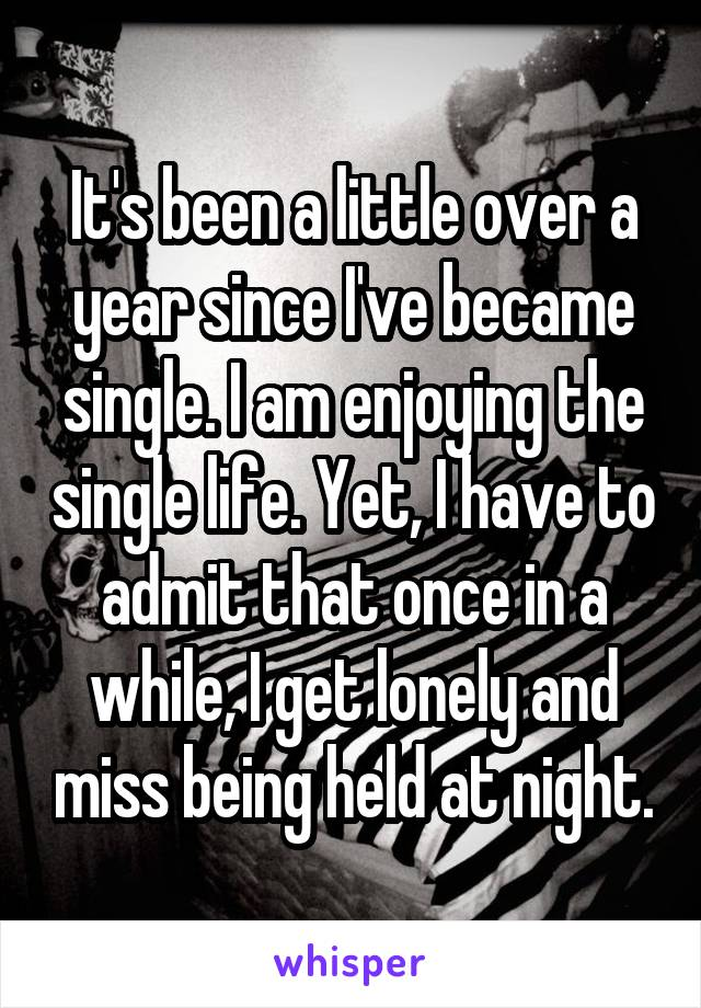 It's been a little over a year since I've became single. I am enjoying the single life. Yet, I have to admit that once in a while, I get lonely and miss being held at night.