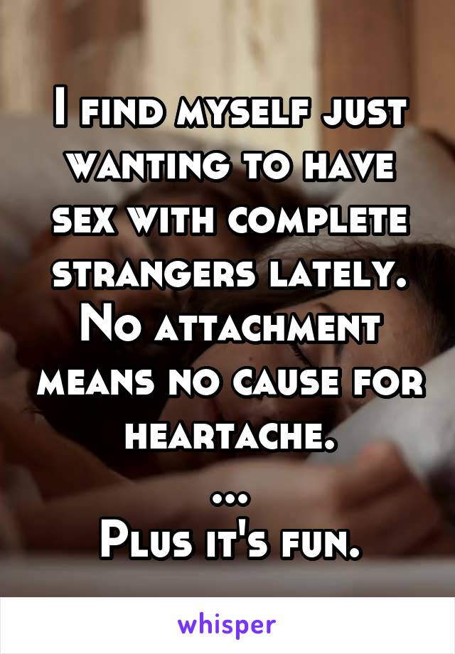 I find myself just wanting to have sex with complete strangers lately. No attachment means no cause for heartache. ... Plus it's fun.