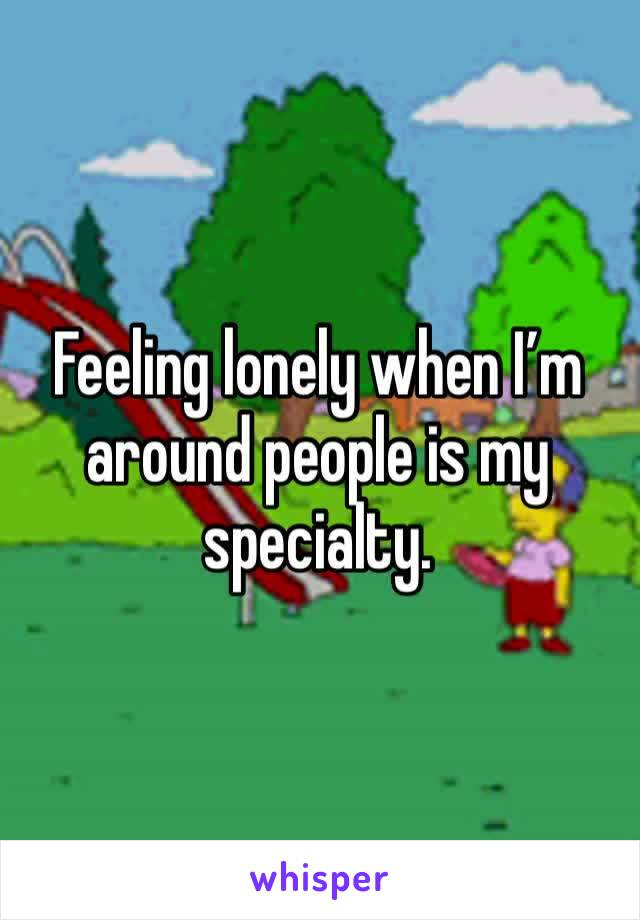 Feeling lonely when I'm around people is my specialty.