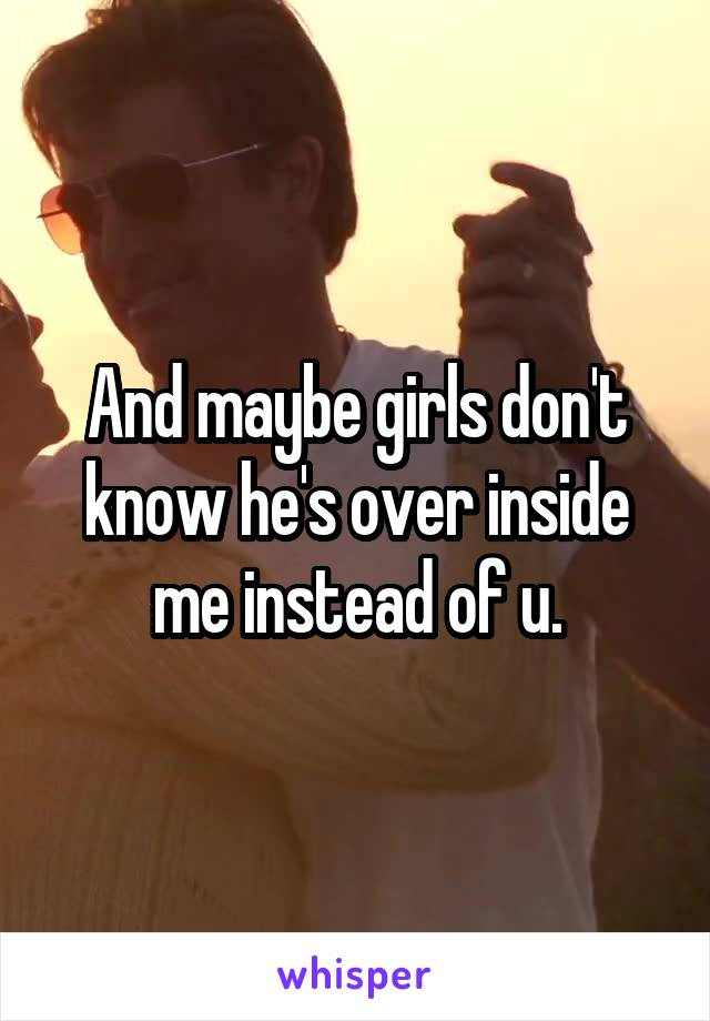And maybe girls don't know he's over inside me instead of u.