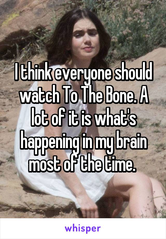 I think everyone should watch To The Bone. A lot of it is what's happening in my brain most of the time.