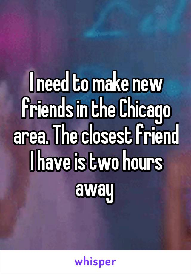 I need to make new friends in the Chicago area. The closest friend I have is two hours away