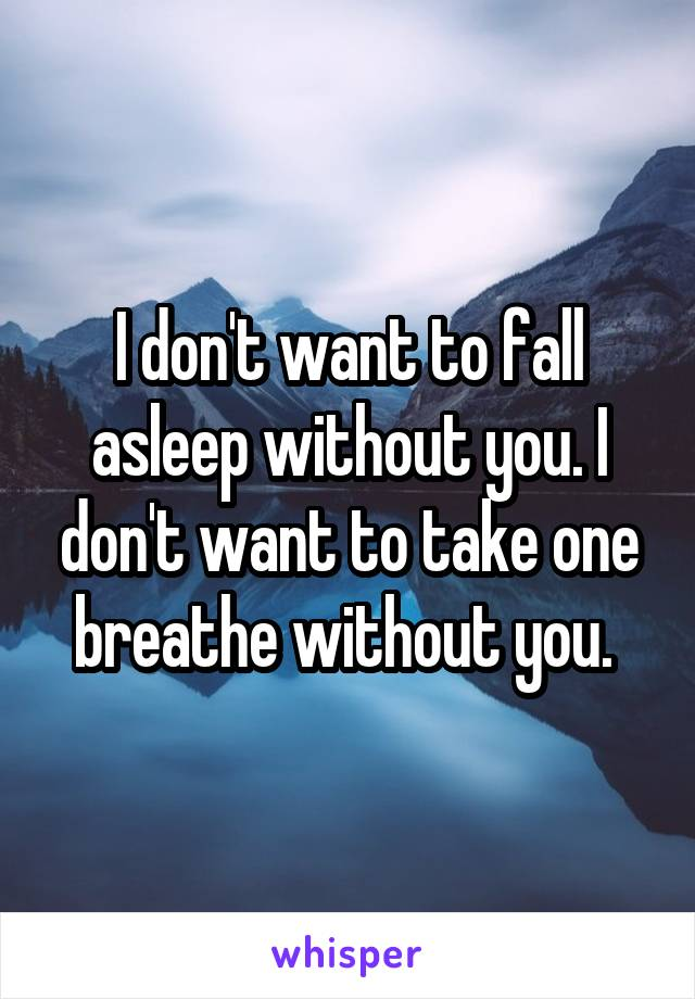 I don't want to fall asleep without you. I don't want to take one breathe without you.
