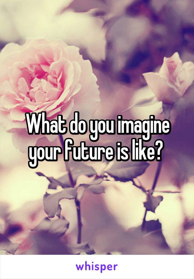 What do you imagine your future is like?