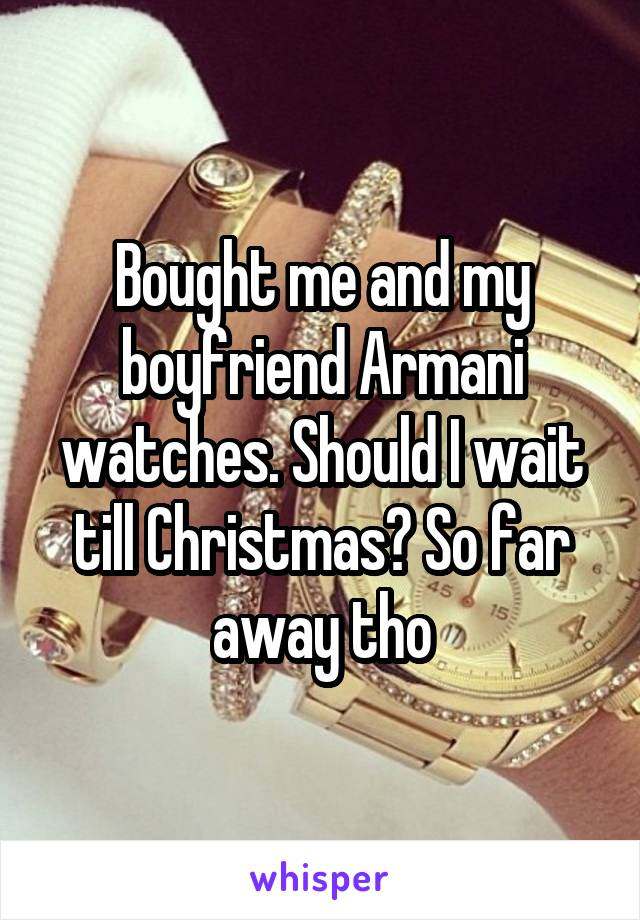 Bought me and my boyfriend Armani watches. Should I wait till Christmas? So far away tho
