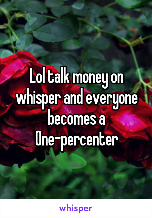Lol talk money on whisper and everyone becomes a One-percenter