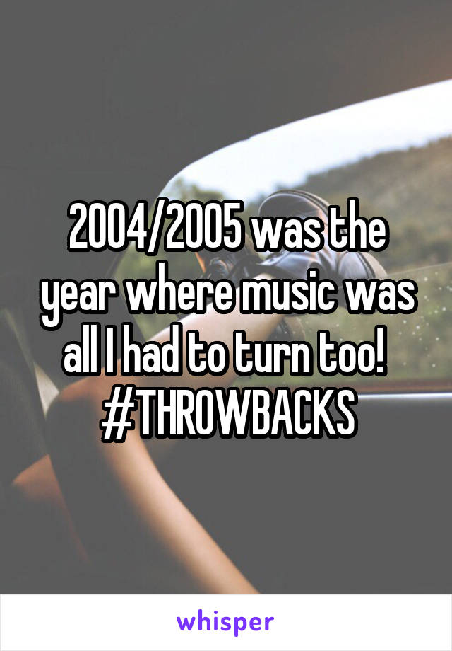 2004/2005 was the year where music was all I had to turn too!  #THROWBACKS