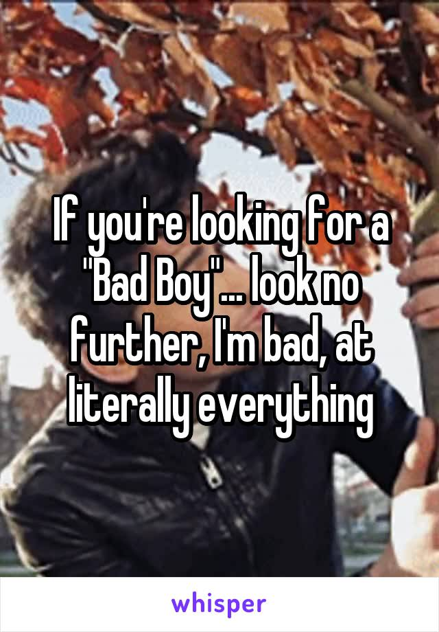 """If you're looking for a """"Bad Boy""""... look no further, I'm bad, at literally everything"""