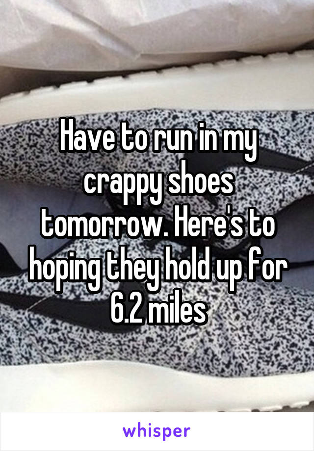 Have to run in my crappy shoes tomorrow. Here's to hoping they hold up for 6.2 miles
